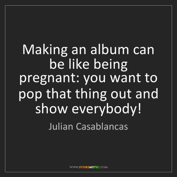 Julian Casablancas: Making an album can be like being pregnant: you want...