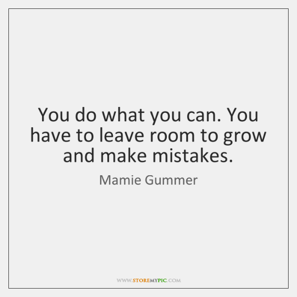 You do what you can. You have to leave room to grow ...