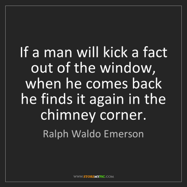 Ralph Waldo Emerson: If a man will kick a fact out of the window, when he...