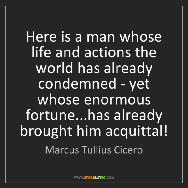 Marcus Tullius Cicero: Here is a man whose life and actions the world has already...