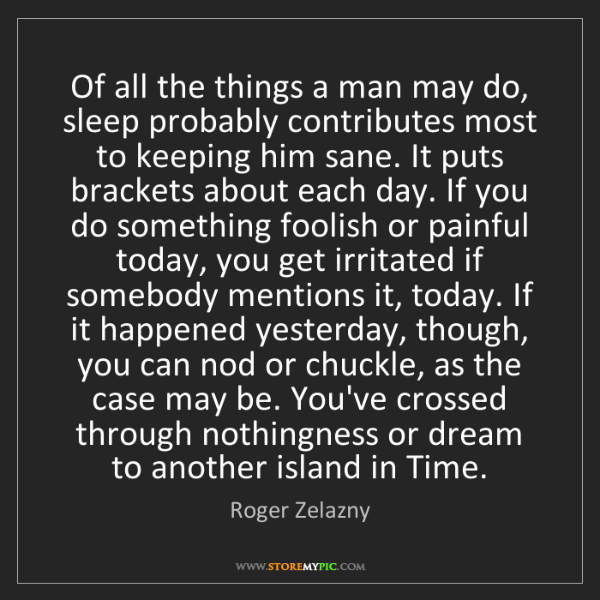 Roger Zelazny: Of all the things a man may do, sleep probably contributes...