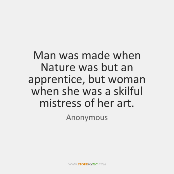 Man was made when Nature was but an apprentice, but woman when ...