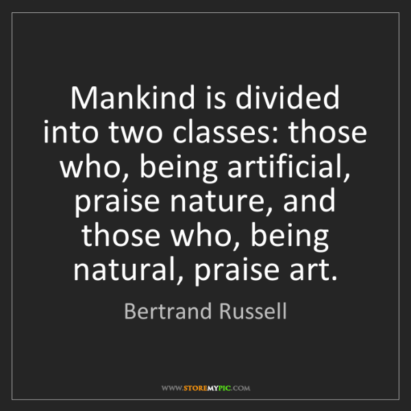 Bertrand Russell: Mankind is divided into two classes: those who, being...