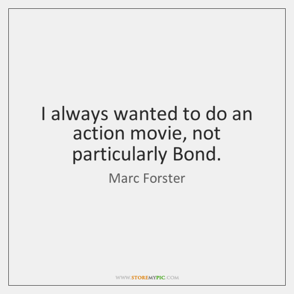 I always wanted to do an action movie, not particularly Bond.