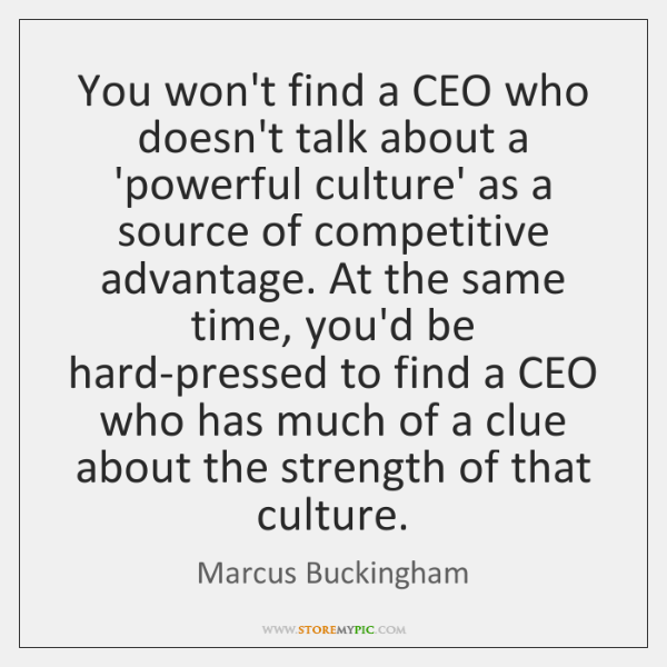 You won't find a CEO who doesn't talk about a 'powerful culture' ...