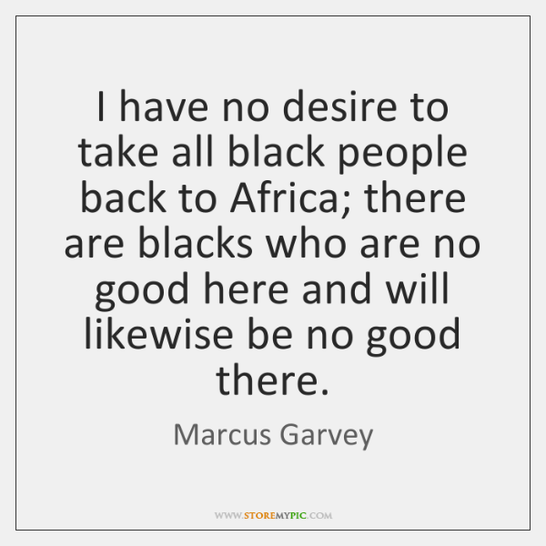 I have no desire to take all black people back to Africa; ...