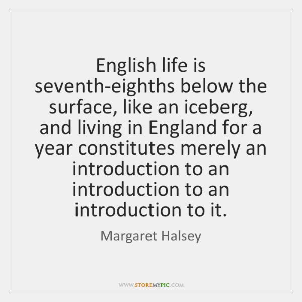 English life is seventh-eighths below the surface, like an iceberg, and living ...