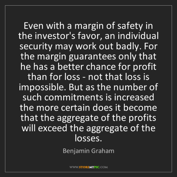 Benjamin Graham: Even with a margin of safety in the investor's favor,...