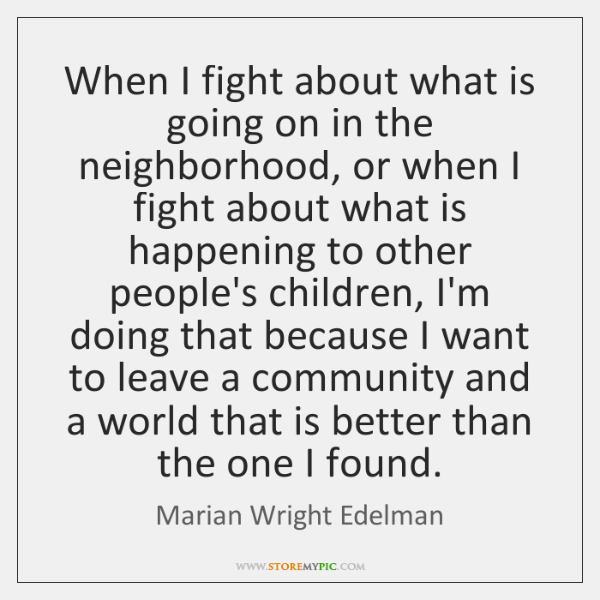 When I fight about what is going on in the neighborhood, or ...