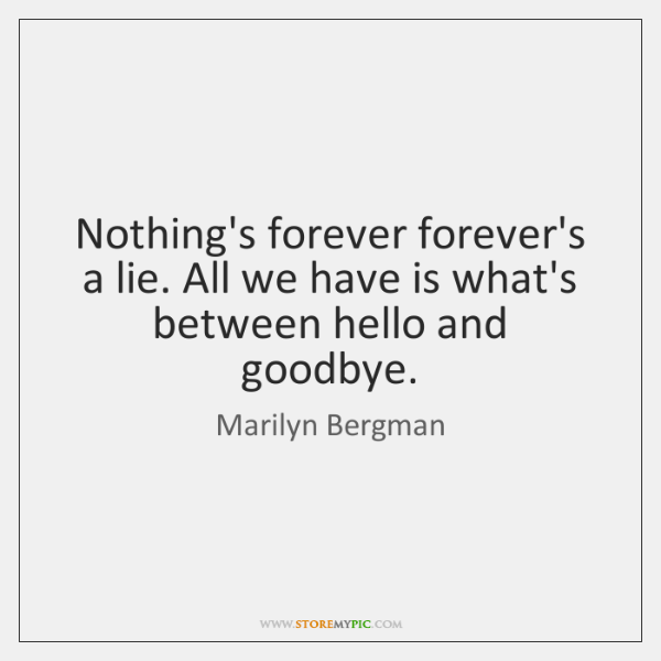 Nothing's forever forever's a lie. All we have is what's between hello ...