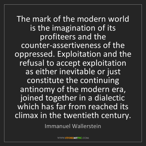 Immanuel Wallerstein: The mark of the modern world is the imagination of its...