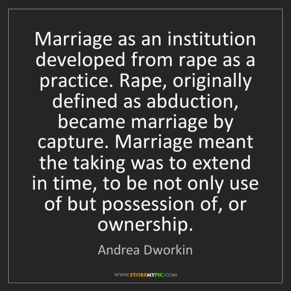 Andrea Dworkin: Marriage as an institution developed from rape as a practice....