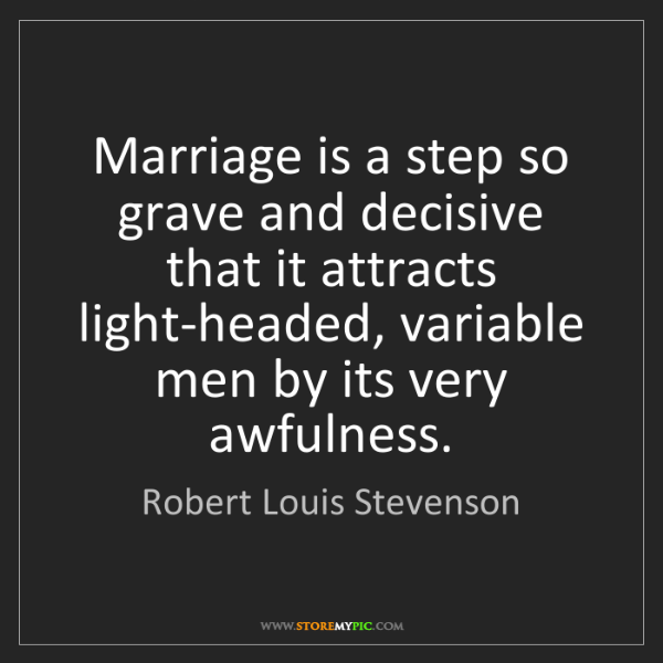 Robert Louis Stevenson: Marriage is a step so grave and decisive that it attracts...