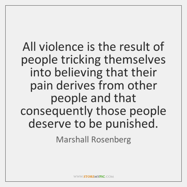 All violence is the result of people tricking themselves into believing that ...