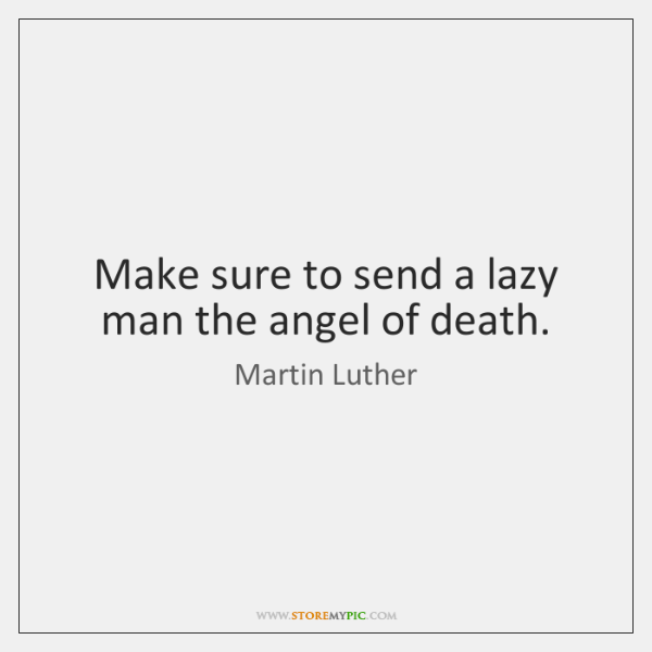 Make sure to send a lazy man the angel of death.