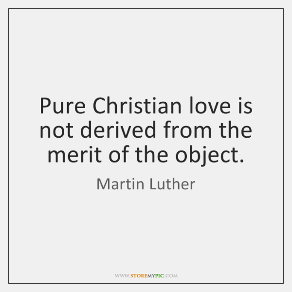 Pure Christian love is not derived from the merit of the object.