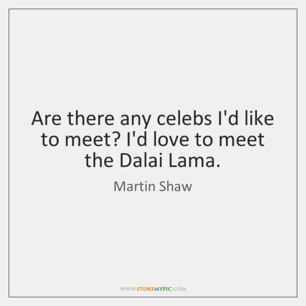 Are there any celebs I'd like to meet? I'd love to meet ...