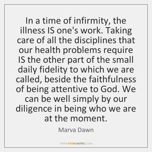 In a time of infirmity, the illness IS one's work. Taking care ...