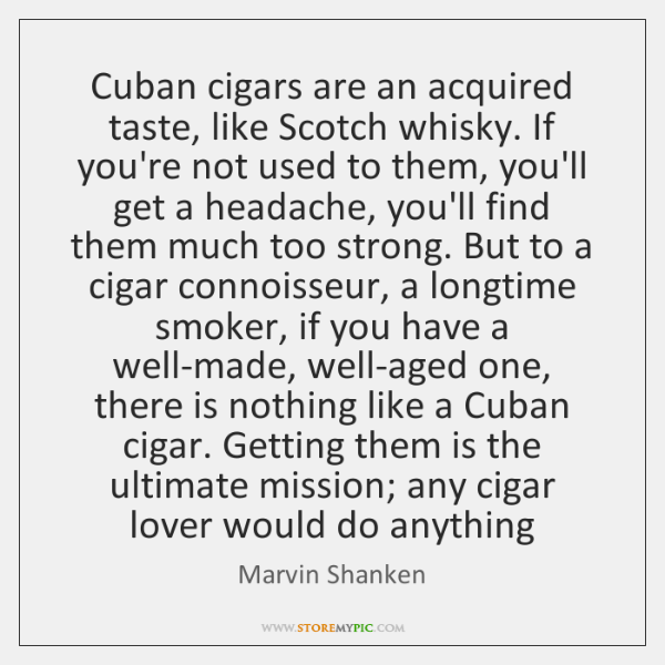 Cuban cigars are an acquired taste, like Scotch whisky. If you're not ...