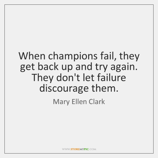 When champions fail, they get back up and try again. They don't ...