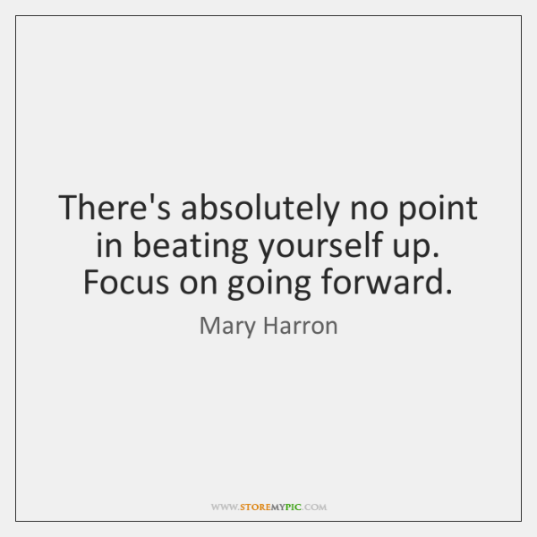 There's absolutely no point in beating yourself up. Focus on going forward.