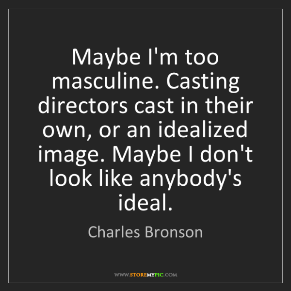 Charles Bronson: Maybe I'm too masculine. Casting directors cast in their...