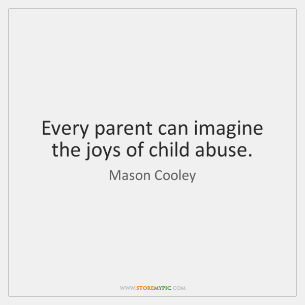 Every parent can imagine the joys of child abuse.