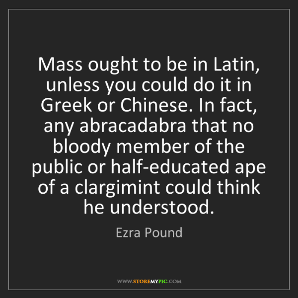 Ezra Pound: Mass ought to be in Latin, unless you could do it in...