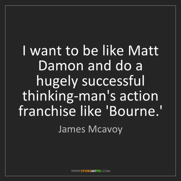 James Mcavoy: I want to be like Matt Damon and do a hugely successful...