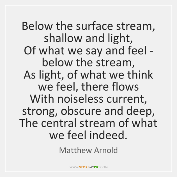 Below the surface stream, shallow and light,   Of what we say and ...
