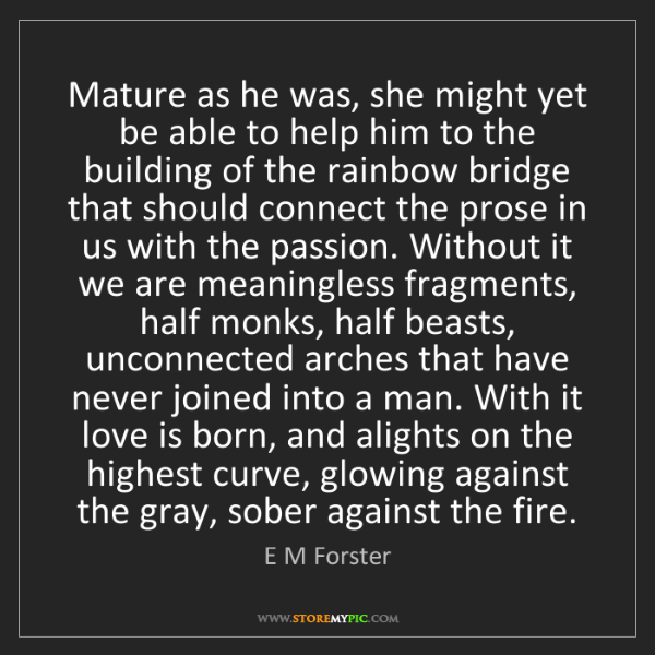E M Forster: Mature as he was, she might yet be able to help him to...