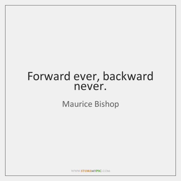 Forward ever, backward never.