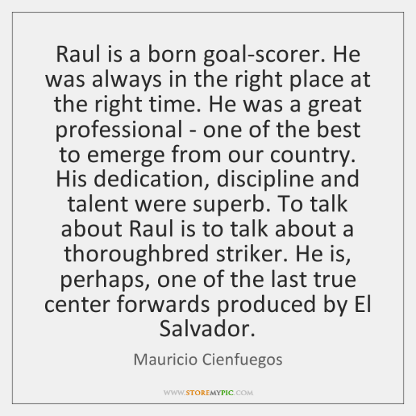 Raul is a born goal-scorer. He was always in the right place ...