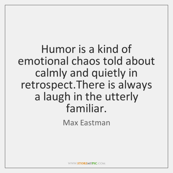 Humor is a kind of emotional chaos told about calmly and quietly ...