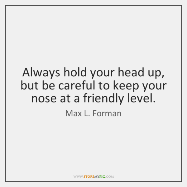 Always hold your head up, but be careful to keep your nose ...