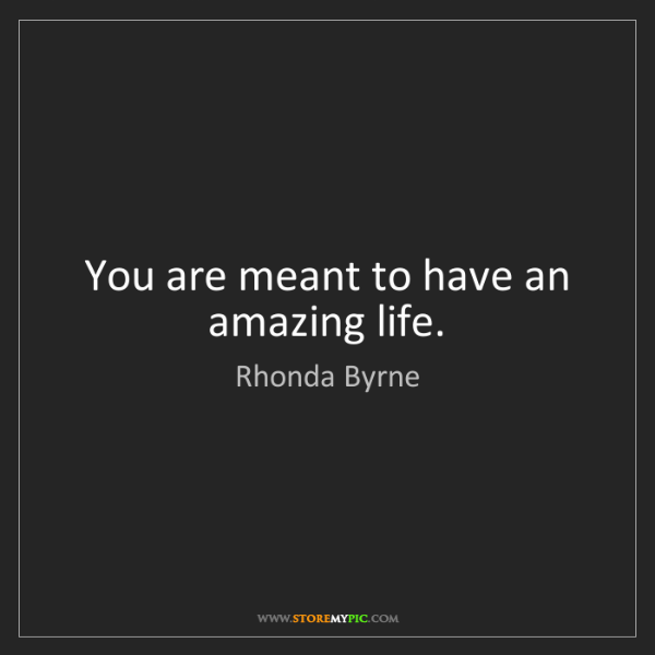 Rhonda Byrne: You are meant to have an amazing life.