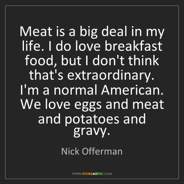 Nick Offerman: Meat is a big deal in my life. I do love breakfast food,...