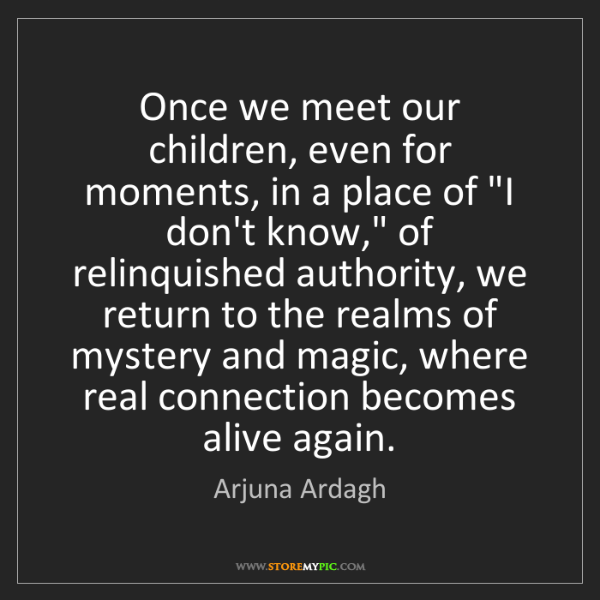 Arjuna Ardagh: Once we meet our children, even for moments, in a place...