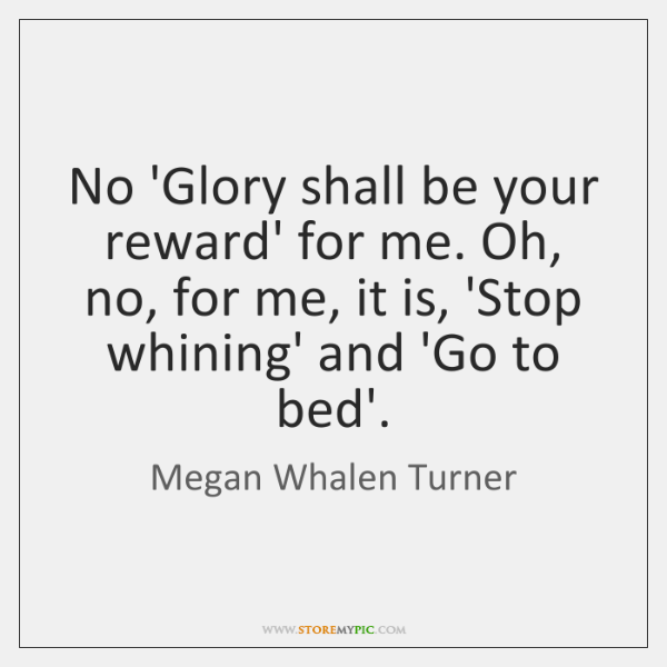 No 'Glory shall be your reward' for me. Oh, no, for me, ...