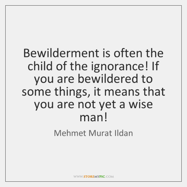 Bewilderment is often the child of the ignorance! If you are bewildered ...