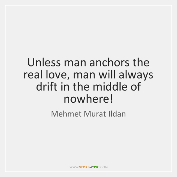 Unless man anchors the real love, man will always drift in the ...