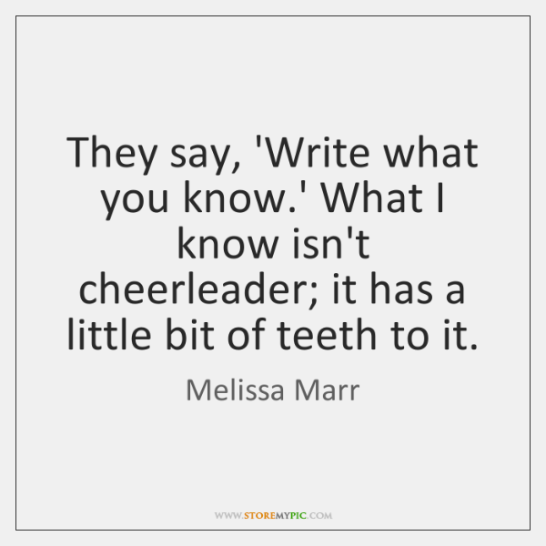 They say, 'Write what you know.' What I know isn't cheerleader; ...