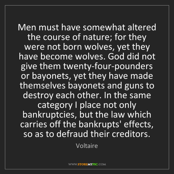Voltaire: Men must have somewhat altered the course of nature;...