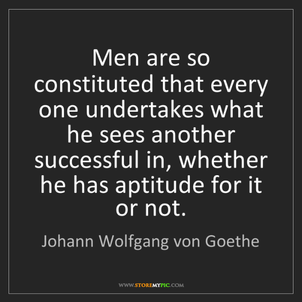 Johann Wolfgang von Goethe: Men are so constituted that every one undertakes what...