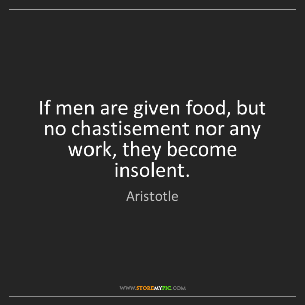 Aristotle: If men are given food, but no chastisement nor any work,...