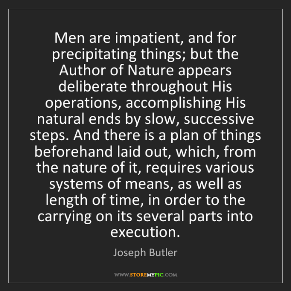 Joseph Butler: Men are impatient, and for precipitating things; but...