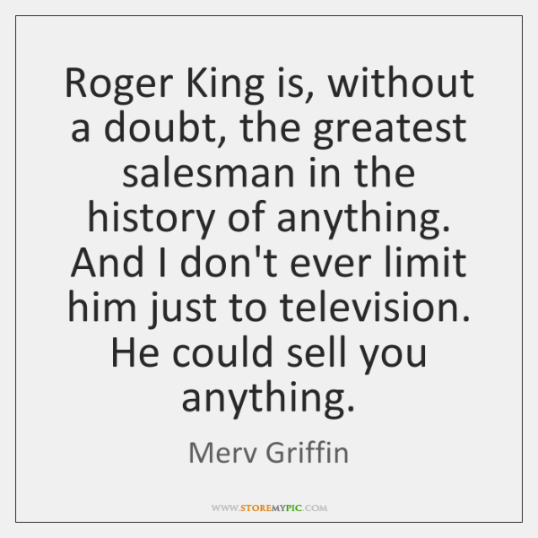 Roger King Is Without A Doubt The Greatest Salesman In The History