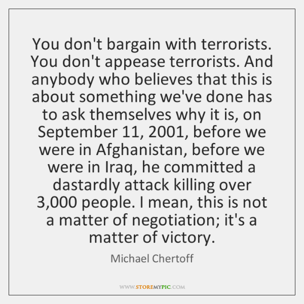 You don't bargain with terrorists. You don't appease terrorists. And anybody who ...