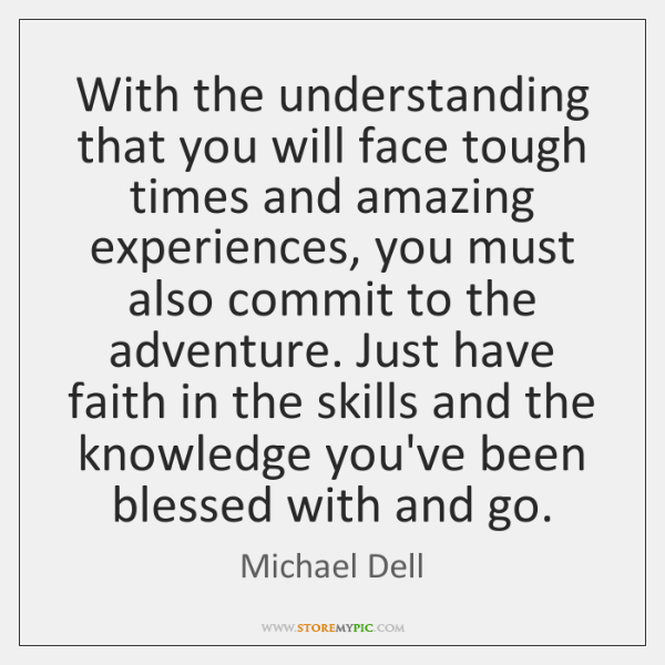 With the understanding that you will face tough times and amazing experiences, ...