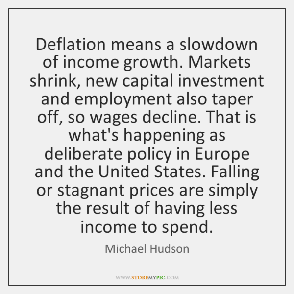 Deflation means a slowdown of income growth. Markets shrink, new capital investment ...